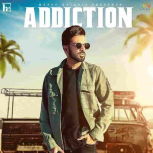 Happy Raikoti Addiction Lyrics Status Download Song Gabru da nasha ae feem warga ni tehon chad nahio hona dilo kad nahio hona WhatsApp video.